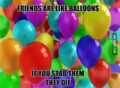 Stabbing your friends like balloons, you have some issues