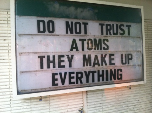 Nope, never trust those pesky atoms
